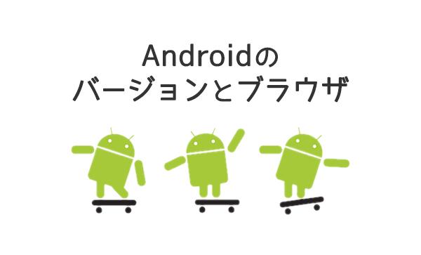 Androidのバージョン/ブラウザのサポートについてまとめてみたのだ。