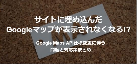 【サイトに埋め込んだGoogleマップが表示されなくなる!?】Google Maps API仕様変更に伴う問題と対応策まとめ