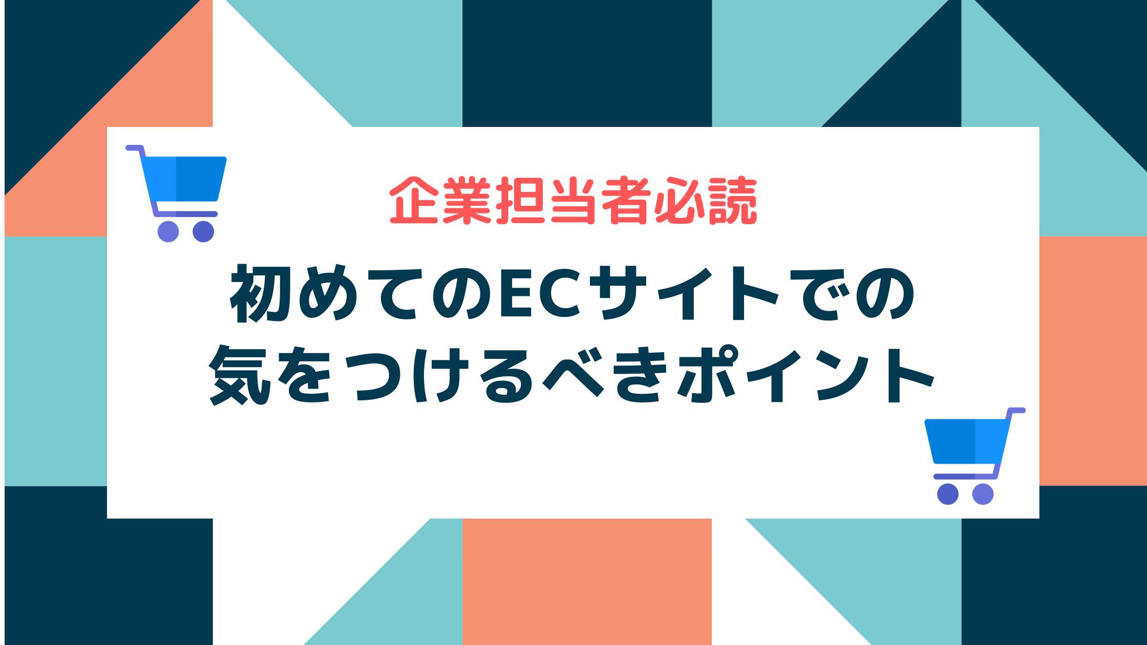 【企業担当者必読】初めてのECサイトでの気をつけるべきポイント!