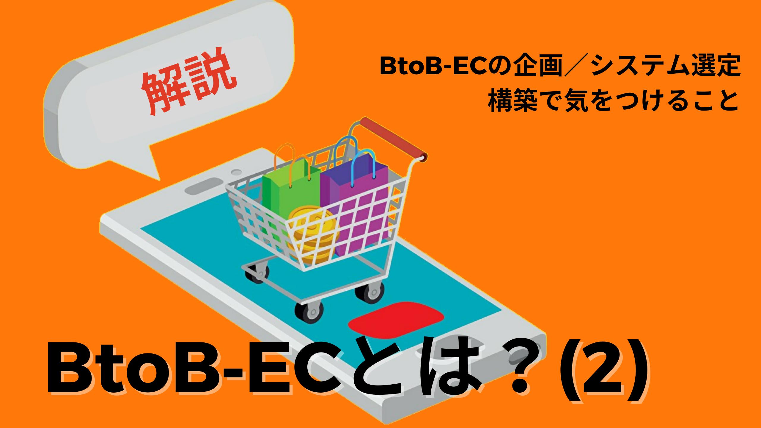 【解説】BtoB-EC(2):企画&システム選定・構築で気をつけること